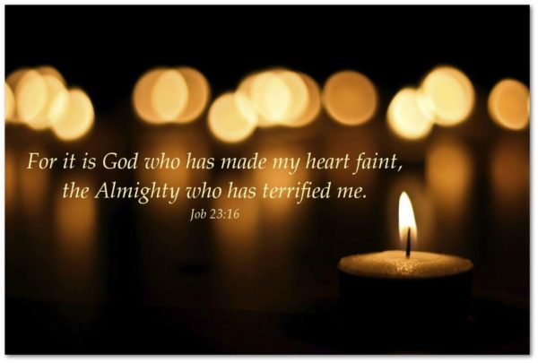 For it is God who has made my heart faint, the Almighty who has terrified me. --Job 23:16
